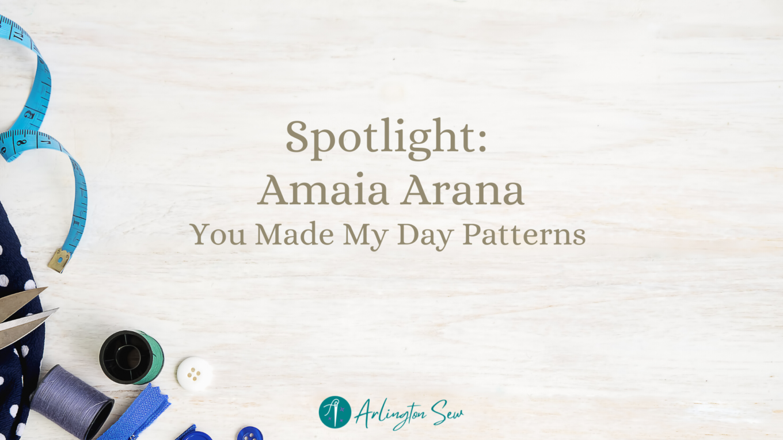 Sewing Inspiration Spotlight: Amaia Arana of You Made My Day Patterns